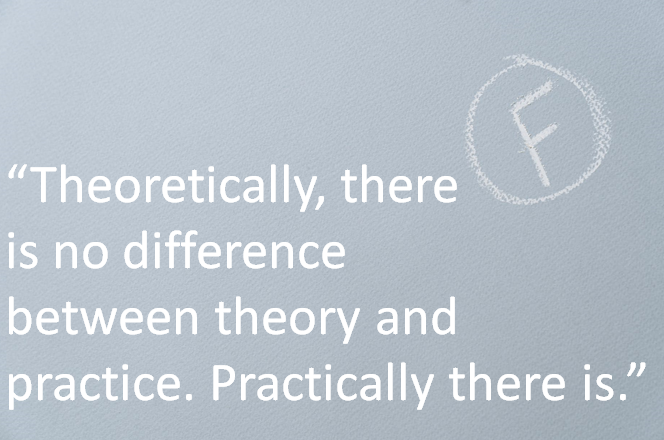 """""""Theoretically there is no difference between theory and practice. Practically there is."""""""